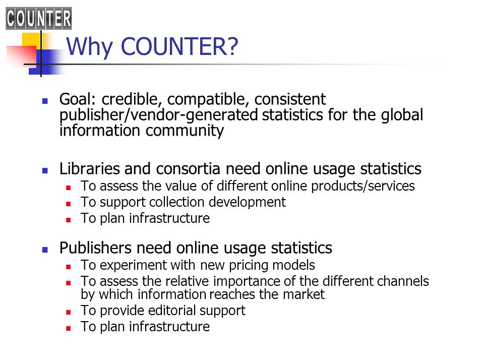 Why COUNTER? Goal: credible, compatible, consistent publisher/vendor-generated statistics for the global information community Libraries and consortia