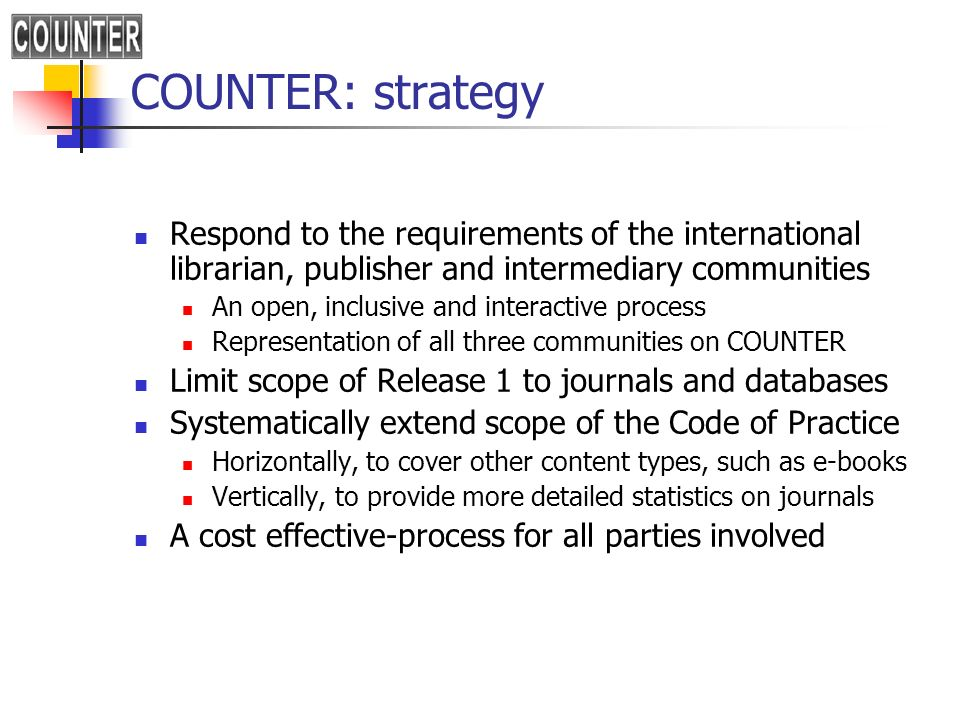 COUNTER: strategy Respond to the requirements of the international librarian, publisher and intermediary communities An open, inclusive and interactive process Representation of all three communities on COUNTER Limit scope of Release 1 to journals and databases Systematically extend scope of the Code of Practice Horizontally, to cover other content types, such as e-books Vertically, to provide more detailed statistics on journals A cost effective-process for all parties involved
