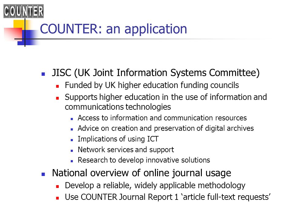 COUNTER: an application JISC (UK Joint Information Systems Committee) Funded by UK higher education funding councils Supports higher education in the use of information and communications technologies Access to information and communication resources Advice on creation and preservation of digital archives Implications of using ICT Network services and support Research to develop innovative solutions National overview of online journal usage Develop a reliable, widely applicable methodology Use COUNTER Journal Report 1 article full-text requests