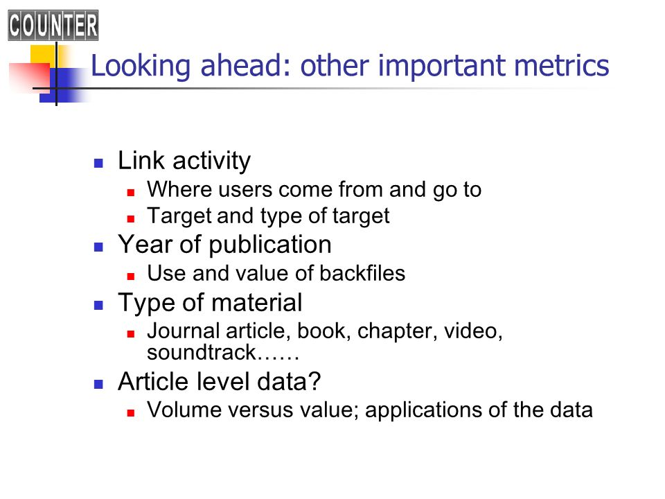 Looking ahead: other important metrics Link activity Where users come from and go to Target and type of target Year of publication Use and value of backfiles Type of material Journal article, book, chapter, video, soundtrack…… Article level data.