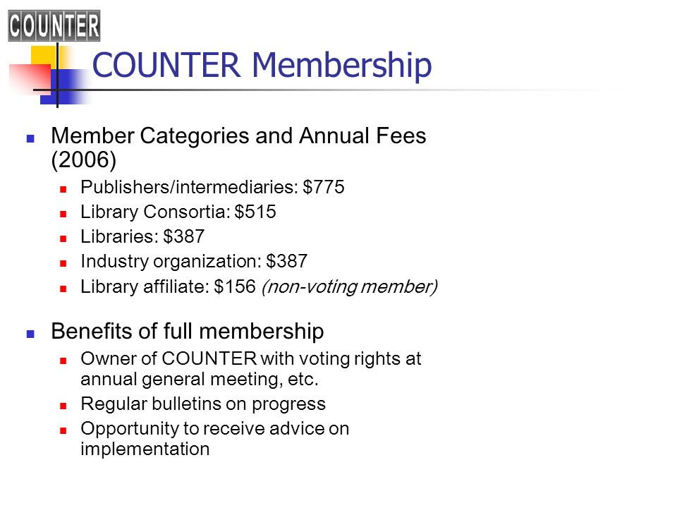 COUNTER Membership Member Categories and Annual Fees (2006) Publishers/intermediaries: $775 Library Consortia: $515 Libraries: $387 Industry organization: $387 Library affiliate: $156 (non-voting member) Benefits of full membership Owner of COUNTER with voting rights at annual general meeting, etc.