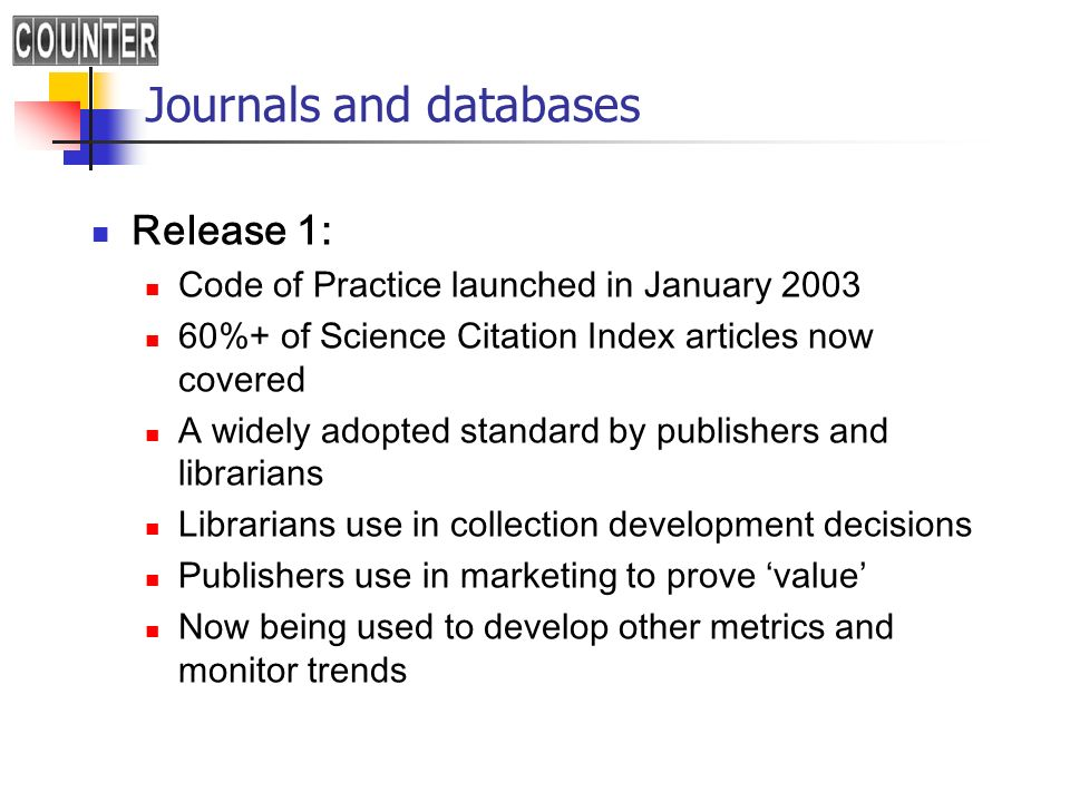 Journals and databases Release 1: Code of Practice launched in January %+ of Science Citation Index articles now covered A widely adopted standard by publishers and librarians Librarians use in collection development decisions Publishers use in marketing to prove value Now being used to develop other metrics and monitor trends