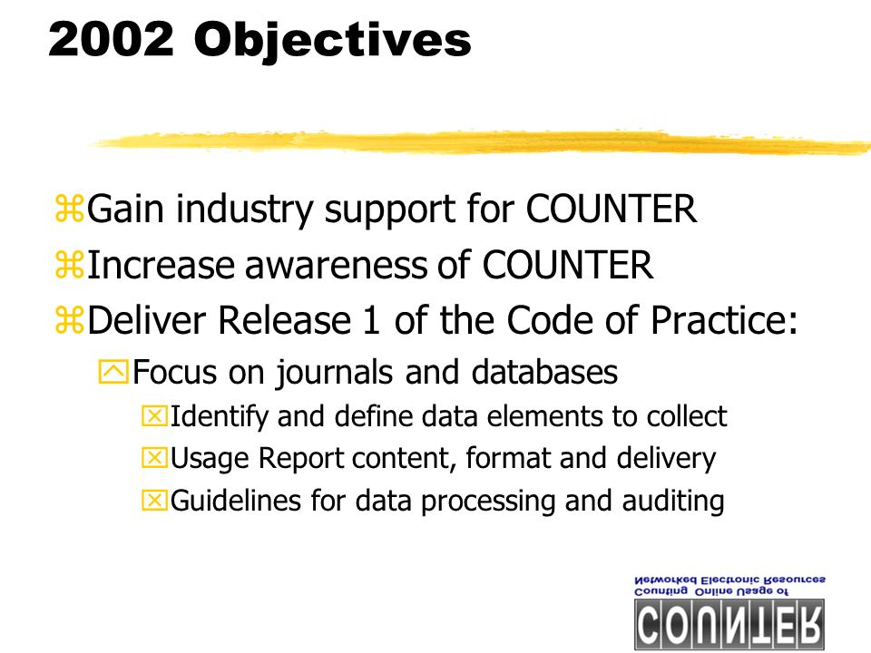 2002 Objectives zGain industry support for COUNTER zIncrease awareness of COUNTER zDeliver Release 1 of the Code of Practice: yFocus on journals and databases xIdentify and define data elements to collect xUsage Report content, format and delivery xGuidelines for data processing and auditing