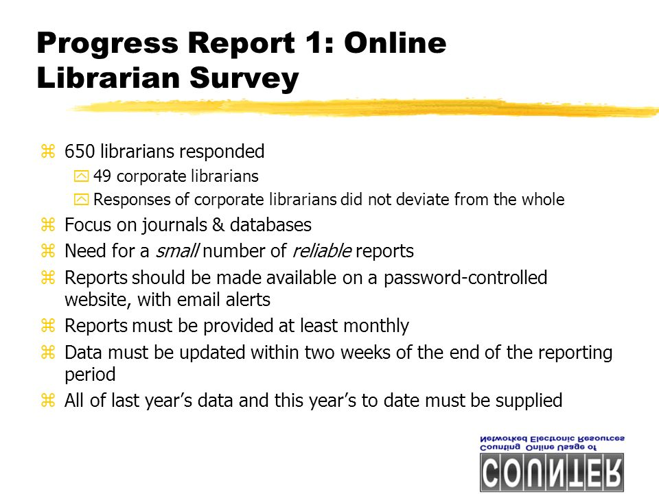 Progress Report 1: Online Librarian Survey z650 librarians responded y49 corporate librarians yResponses of corporate librarians did not deviate from the whole zFocus on journals & databases zNeed for a small number of reliable reports zReports should be made available on a password-controlled website, with email alerts zReports must be provided at least monthly zData must be updated within two weeks of the end of the reporting period zAll of last years data and this years to date must be supplied