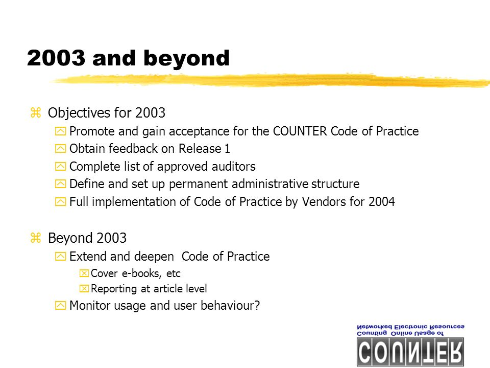 2003 and beyond zObjectives for 2003 yPromote and gain acceptance for the COUNTER Code of Practice yObtain feedback on Release 1 yComplete list of approved auditors yDefine and set up permanent administrative structure yFull implementation of Code of Practice by Vendors for 2004 zBeyond 2003 yExtend and deepen Code of Practice xCover e-books, etc xReporting at article level yMonitor usage and user behaviour