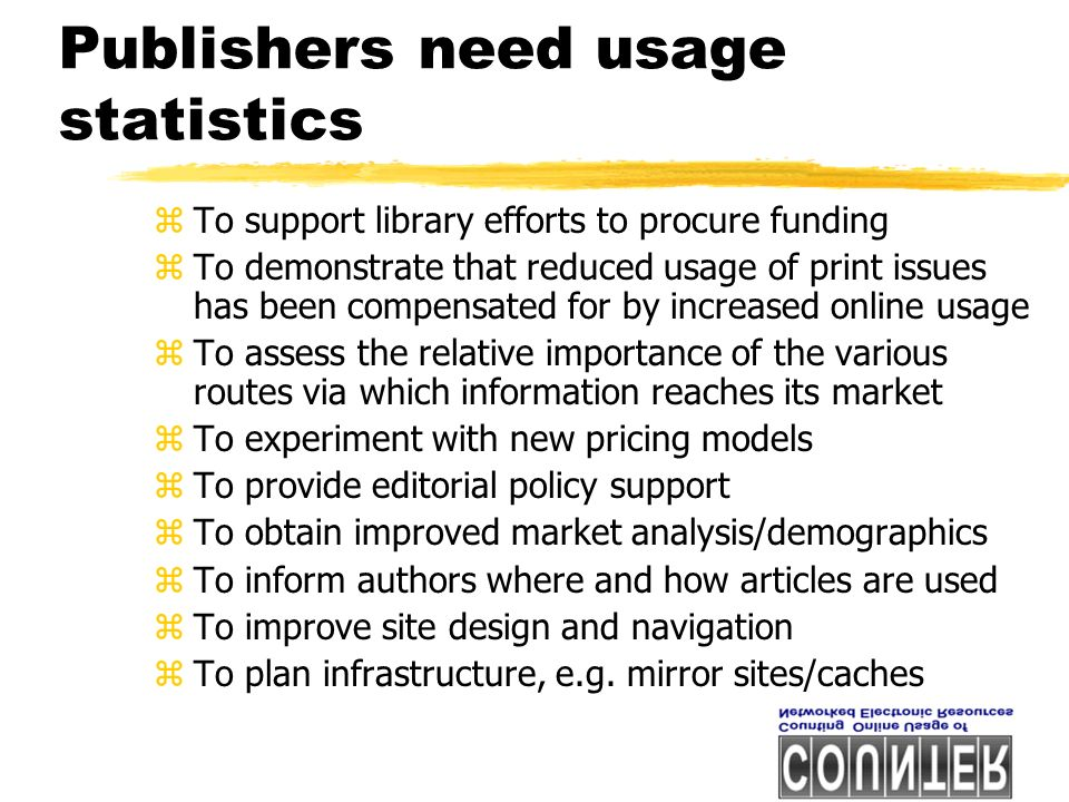 Publishers need usage statistics zTo support library efforts to procure funding zTo demonstrate that reduced usage of print issues has been compensated for by increased online usage zTo assess the relative importance of the various routes via which information reaches its market zTo experiment with new pricing models zTo provide editorial policy support zTo obtain improved market analysis/demographics zTo inform authors where and how articles are used zTo improve site design and navigation zTo plan infrastructure, e.g.