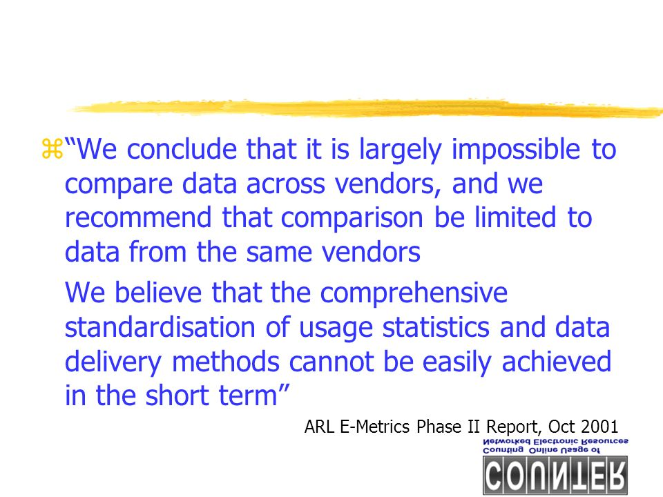 zWe conclude that it is largely impossible to compare data across vendors, and we recommend that comparison be limited to data from the same vendors We believe that the comprehensive standardisation of usage statistics and data delivery methods cannot be easily achieved in the short term ARL E-Metrics Phase II Report, Oct 2001