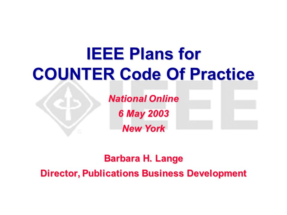 IEEE Plans for COUNTER Code Of Practice Barbara H. Lange Director, Publications Business Development National Online 6 May 2003 New York