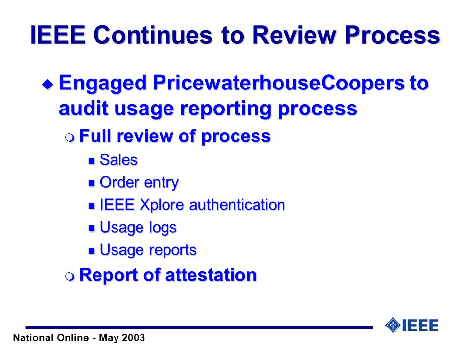 National Online - May 2003 IEEE Continues to Review Process Engaged PricewaterhouseCoopers to audit usage reporting process Engaged PricewaterhouseCoo