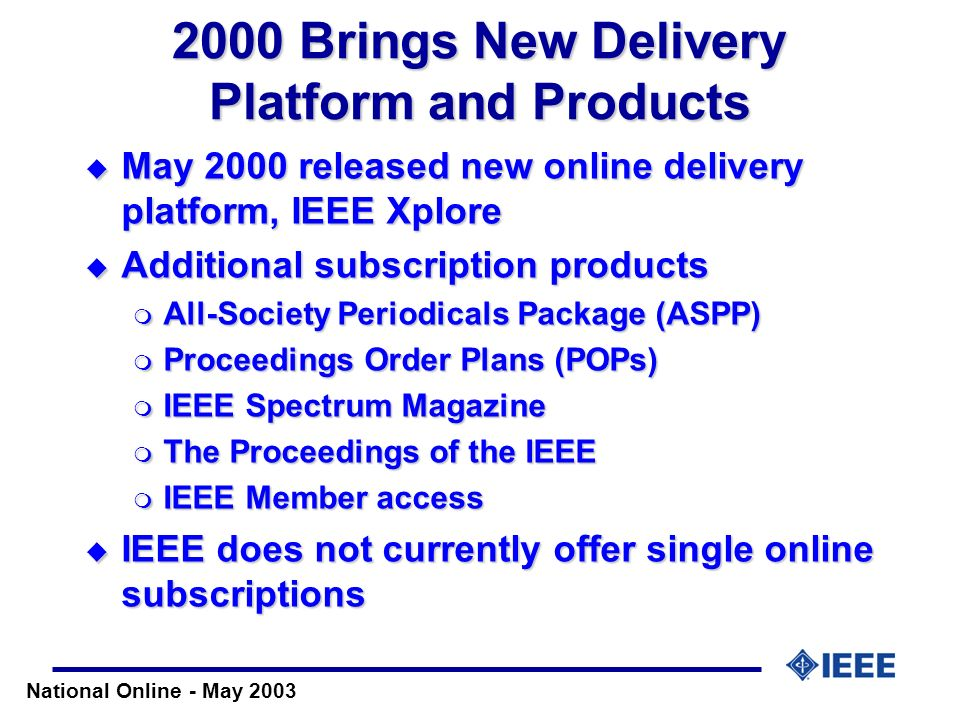 National Online - May 2003 2000 Brings New Delivery Platform and Products May 2000 released new online delivery platform, IEEE Xplore May 2000 release