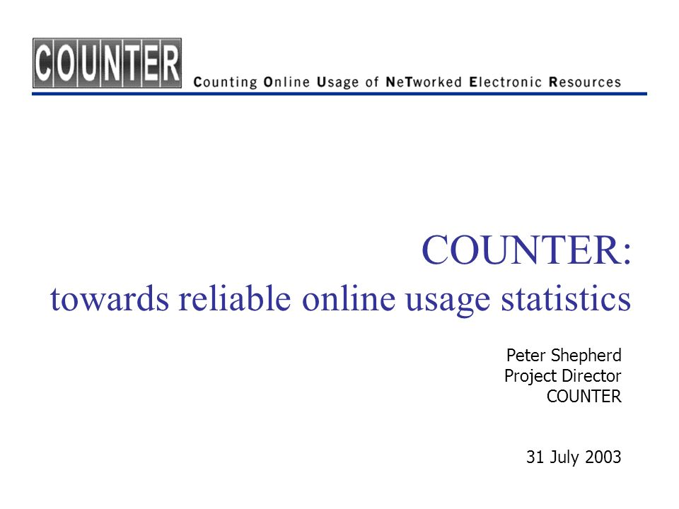 COUNTER: towards reliable online usage statistics Peter Shepherd Project Director COUNTER 31 July 2003