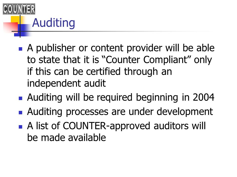 Auditing A publisher or content provider will be able to state that it is Counter Compliant only if this can be certified through an independent audit Auditing will be required beginning in 2004 Auditing processes are under development A list of COUNTER-approved auditors will be made available