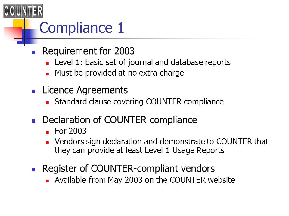 Compliance 1 Requirement for 2003 Level 1: basic set of journal and database reports Must be provided at no extra charge Licence Agreements Standard clause covering COUNTER compliance Declaration of COUNTER compliance For 2003 Vendors sign declaration and demonstrate to COUNTER that they can provide at least Level 1 Usage Reports Register of COUNTER-compliant vendors Available from May 2003 on the COUNTER website