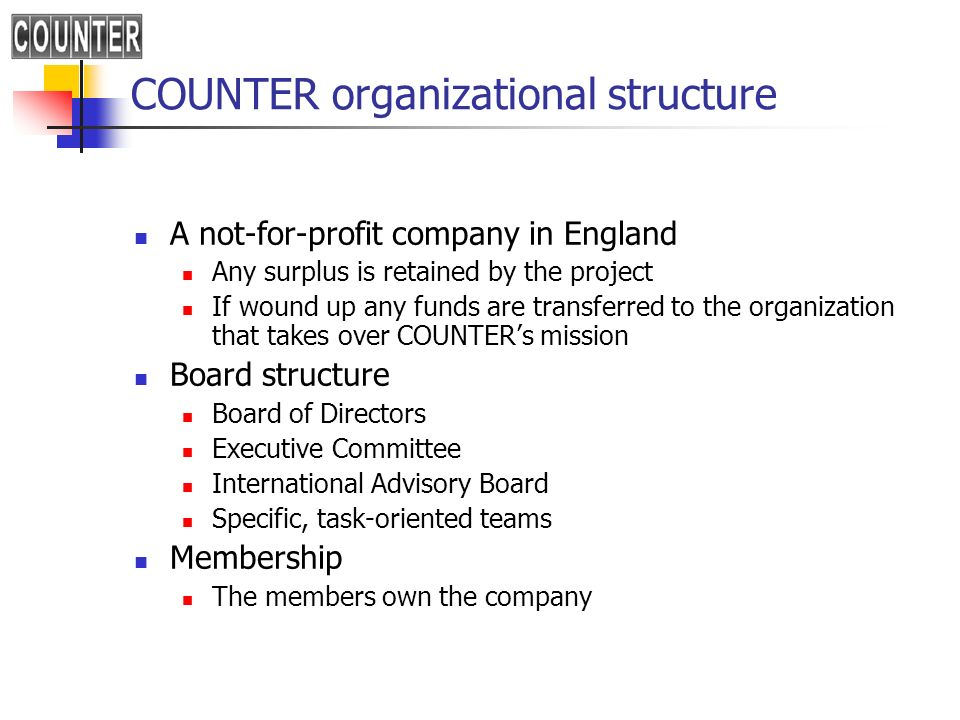 COUNTER organizational structure A not-for-profit company in England Any surplus is retained by the project If wound up any funds are transferred to the organization that takes over COUNTERs mission Board structure Board of Directors Executive Committee International Advisory Board Specific, task-oriented teams Membership The members own the company