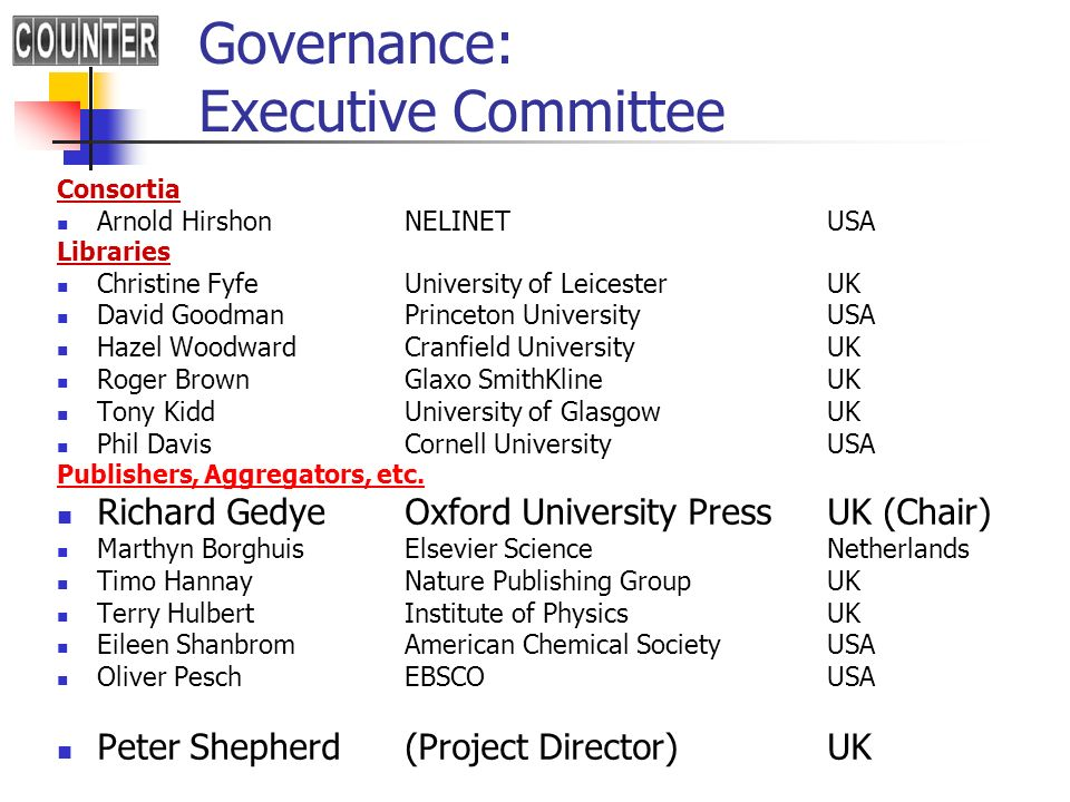 Governance: Executive Committee Consortia Arnold HirshonNELINETUSA Libraries Christine FyfeUniversity of LeicesterUK David GoodmanPrinceton UniversityUSA Hazel WoodwardCranfield UniversityUK Roger BrownGlaxo SmithKlineUK Tony KiddUniversity of GlasgowUK Phil DavisCornell UniversityUSA Publishers, Aggregators, etc.