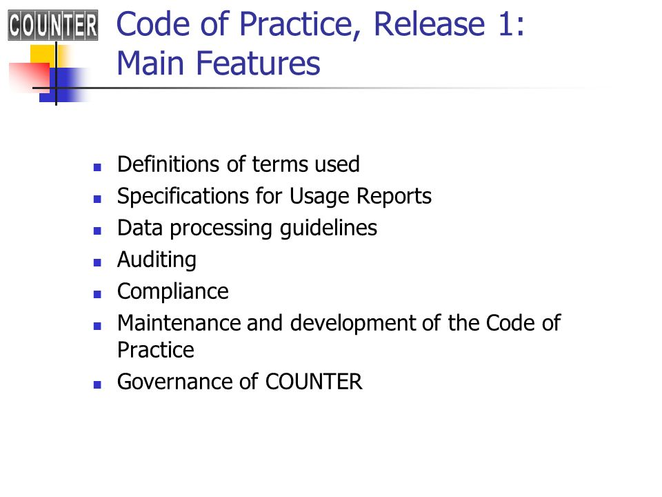 Code of Practice, Release 1: Main Features Definitions of terms used Specifications for Usage Reports Data processing guidelines Auditing Compliance Maintenance and development of the Code of Practice Governance of COUNTER