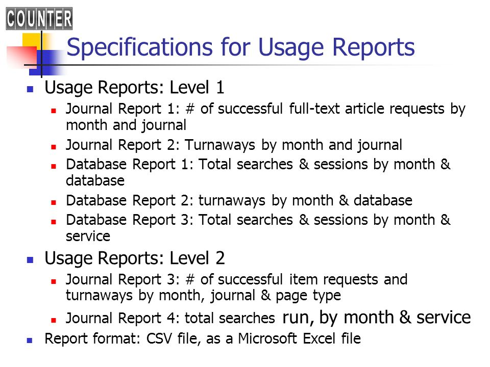 Specifications for Usage Reports Usage Reports: Level 1 Journal Report 1: # of successful full-text article requests by month and journal Journal Report 2: Turnaways by month and journal Database Report 1: Total searches & sessions by month & database Database Report 2: turnaways by month & database Database Report 3: Total searches & sessions by month & service Usage Reports: Level 2 Journal Report 3: # of successful item requests and turnaways by month, journal & page type Journal Report 4: total searches run, by month & service Report format: CSV file, as a Microsoft Excel file
