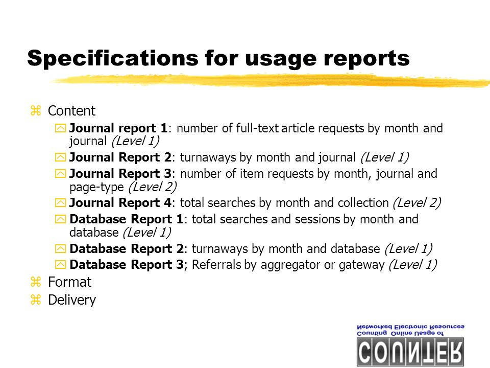 Specifications for usage reports zContent yJournal report 1: number of full-text article requests by month and journal (Level 1) yJournal Report 2: turnaways by month and journal (Level 1) yJournal Report 3: number of item requests by month, journal and page-type (Level 2) yJournal Report 4: total searches by month and collection (Level 2) yDatabase Report 1: total searches and sessions by month and database (Level 1) yDatabase Report 2: turnaways by month and database (Level 1) yDatabase Report 3; Referrals by aggregator or gateway (Level 1) zFormat zDelivery