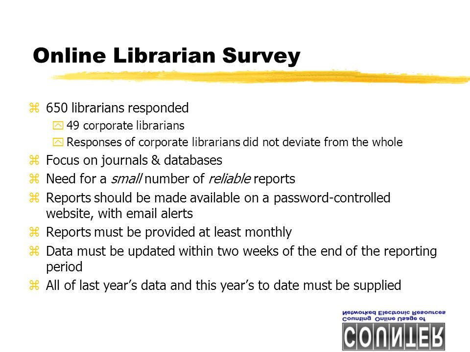 Online Librarian Survey z650 librarians responded y49 corporate librarians yResponses of corporate librarians did not deviate from the whole zFocus on journals & databases zNeed for a small number of reliable reports zReports should be made available on a password-controlled website, with email alerts zReports must be provided at least monthly zData must be updated within two weeks of the end of the reporting period zAll of last years data and this years to date must be supplied