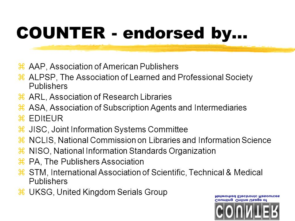 COUNTER - endorsed by… zAAP, Association of American Publishers zALPSP, The Association of Learned and Professional Society Publishers zARL, Association of Research Libraries zASA, Association of Subscription Agents and Intermediaries zEDItEUR zJISC, Joint Information Systems Committee zNCLIS, National Commission on Libraries and Information Science zNISO, National Information Standards Organization zPA, The Publishers Association zSTM, International Association of Scientific, Technical & Medical Publishers zUKSG, United Kingdom Serials Group