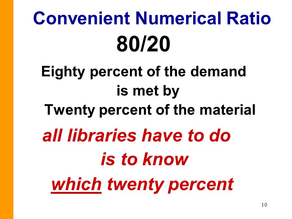10 Convenient Numerical Ratio 80/20 Eighty percent of the demand is met by Twenty percent of the material all libraries have to do is to know which twenty percent