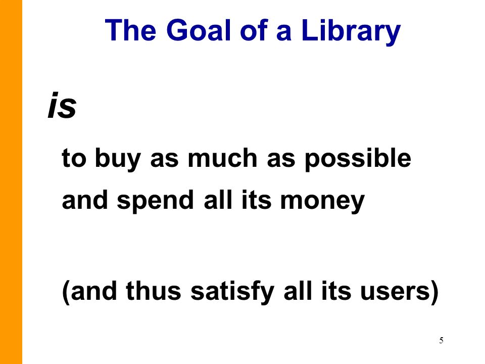 5 The Goal of a Library is to buy as much as possible and spend all its money (and thus satisfy all its users)