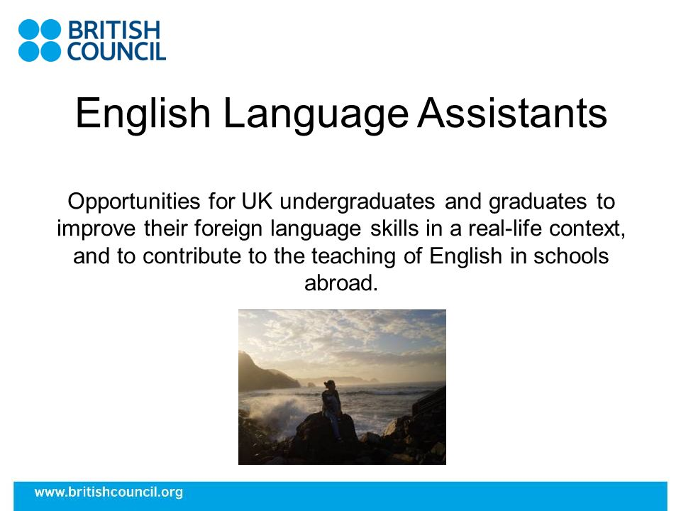 English Language Assistants Opportunities for UK undergraduates and graduates to improve their foreign language skills in a real-life context, and to contribute to the teaching of English in schools abroad.