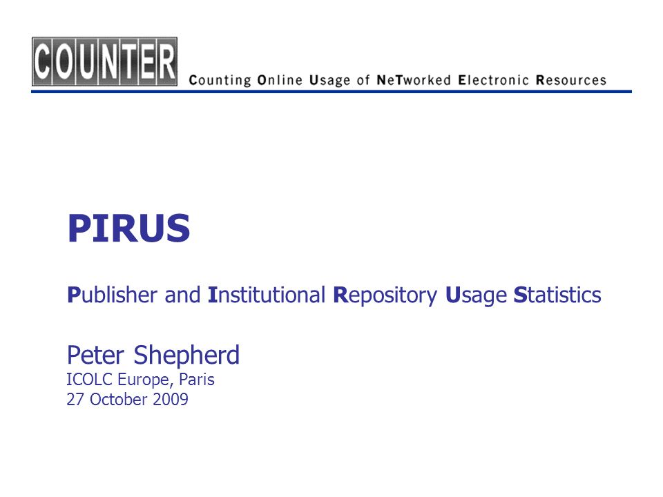PIRUS Publisher and Institutional Repository Usage Statistics Peter Shepherd ICOLC Europe, Paris 27 October 2009