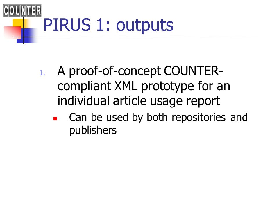 PIRUS 1: outputs 1. A proof-of-concept COUNTER- compliant XML prototype for an individual article usage report Can be used by both repositories and pu