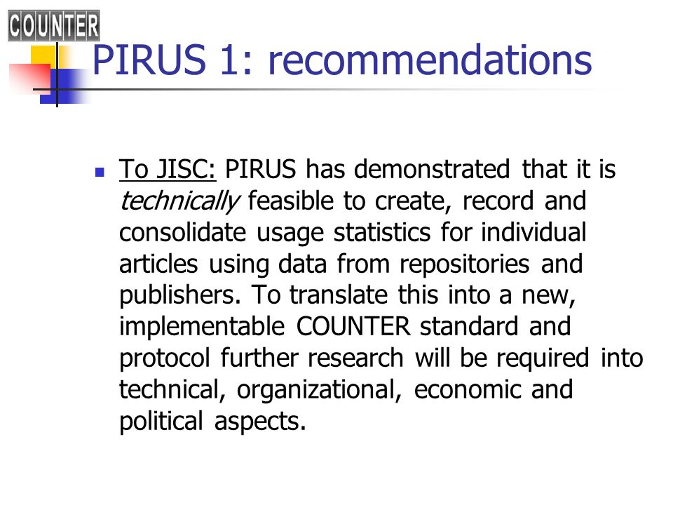 PIRUS 1: recommendations To JISC: PIRUS has demonstrated that it is technically feasible to create, record and consolidate usage statistics for individual articles using data from repositories and publishers.