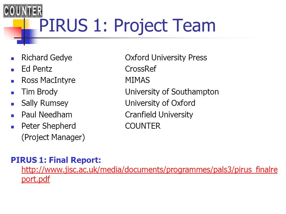 PIRUS 1: Project Team Richard Gedye Oxford University Press Ed PentzCrossRef Ross MacIntyre MIMAS Tim Brody University of Southampton Sally Rumsey University of Oxford Paul Needham Cranfield University Peter Shepherd COUNTER (Project Manager) PIRUS 1: Final Report: http://www.jisc.ac.uk/media/documents/programmes/pals3/pirus_finalre port.pdf http://www.jisc.ac.uk/media/documents/programmes/pals3/pirus_finalre port.pdf