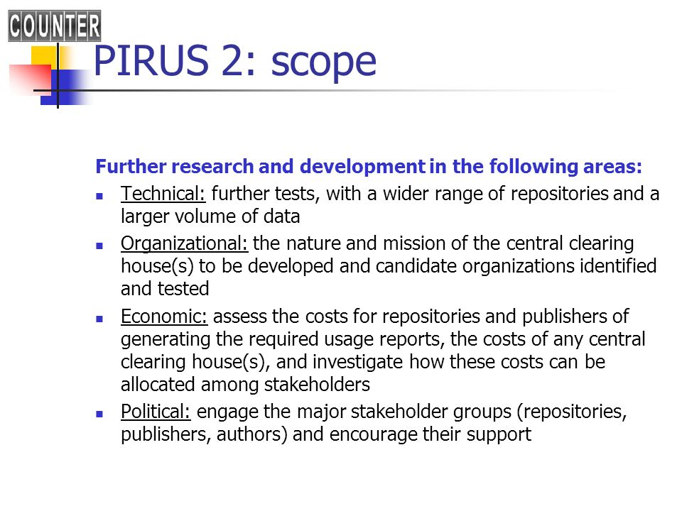 PIRUS 2: scope Further research and development in the following areas: Technical: further tests, with a wider range of repositories and a larger volume of data Organizational: the nature and mission of the central clearing house(s) to be developed and candidate organizations identified and tested Economic: assess the costs for repositories and publishers of generating the required usage reports, the costs of any central clearing house(s), and investigate how these costs can be allocated among stakeholders Political: engage the major stakeholder groups (repositories, publishers, authors) and encourage their support