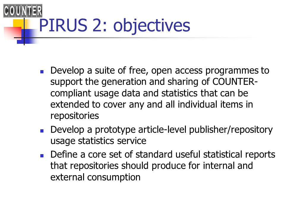 PIRUS 2: objectives Develop a suite of free, open access programmes to support the generation and sharing of COUNTER- compliant usage data and statistics that can be extended to cover any and all individual items in repositories Develop a prototype article-level publisher/repository usage statistics service Define a core set of standard useful statistical reports that repositories should produce for internal and external consumption