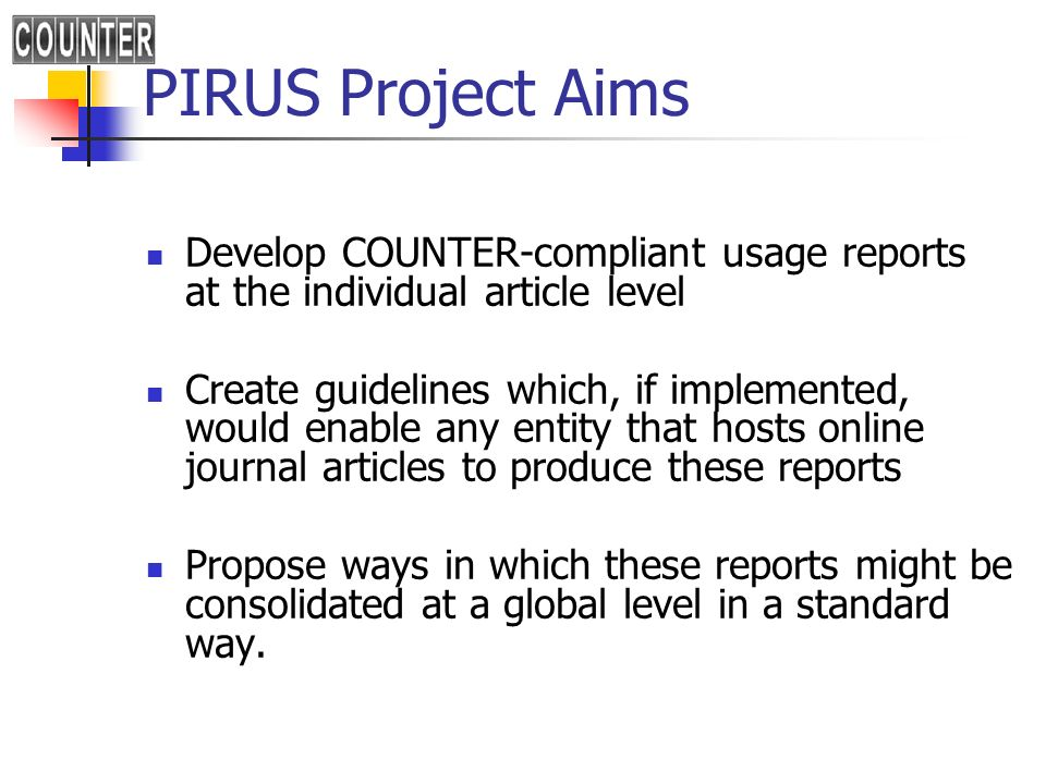 PIRUS Project Aims Develop COUNTER-compliant usage reports at the individual article level Create guidelines which, if implemented, would enable any entity that hosts online journal articles to produce these reports Propose ways in which these reports might be consolidated at a global level in a standard way.
