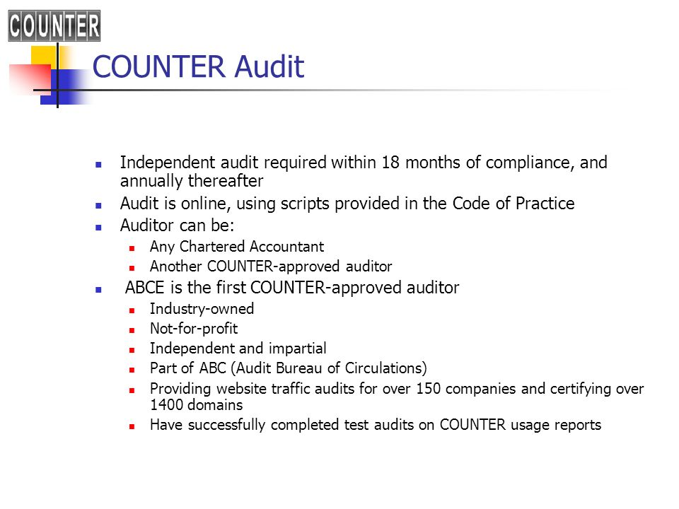 COUNTER Audit Independent audit required within 18 months of compliance, and annually thereafter Audit is online, using scripts provided in the Code o