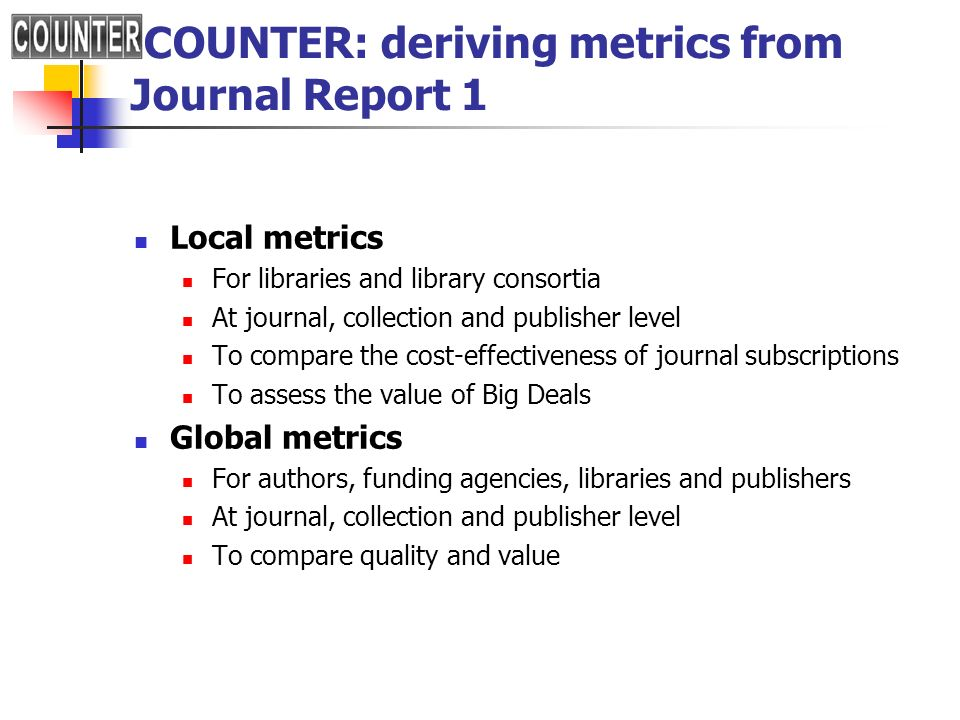 COUNTER: deriving metrics from Journal Report 1 Local metrics For libraries and library consortia At journal, collection and publisher level To compar