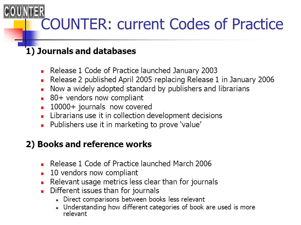 COUNTER: current Codes of Practice 1) Journals and databases Release 1 Code of Practice launched January 2003 Release 2 published April 2005 replacing