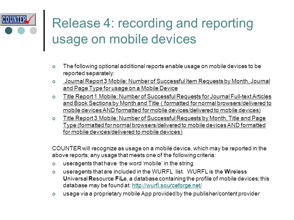 Release 4: recording and reporting usage on mobile devices The following optional additional reports enable usage on mobile devices to be reported separately: Journal Report 3 Mobile: Number of Successful Item Requests by Month, Journal and Page Type for usage on a Mobile Device Title Report 1 Mobile: Number of Successful Requests for Journal Full-text Articles and Book Sections by Month and Title ( formatted for normal browsers/delivered to mobile devices AND formatted for mobile devices/delivered to mobile devices) Title Report 3 Mobile: Number of Successful Requests by Month, Title and Page Type (formatted for normal browsers/delivered to mobile devices AND formatted for mobile devices/delivered to mobile devices) COUNTER will recognize as usage on a mobile device, which may be reported in the above reports, any usage that meets one of the following criteria: useragents that have the word mobile in the string useragents that are included in the WURFL list.