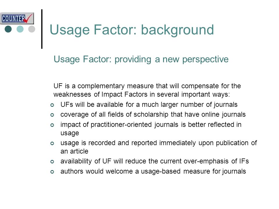 Usage Factor: background Usage Factor: providing a new perspective UF is a complementary measure that will compensate for the weaknesses of Impact Factors in several important ways: UFs will be available for a much larger number of journals coverage of all fields of scholarship that have online journals impact of practitioner-oriented journals is better reflected in usage usage is recorded and reported immediately upon publication of an article availability of UF will reduce the current over-emphasis of IFs authors would welcome a usage-based measure for journals