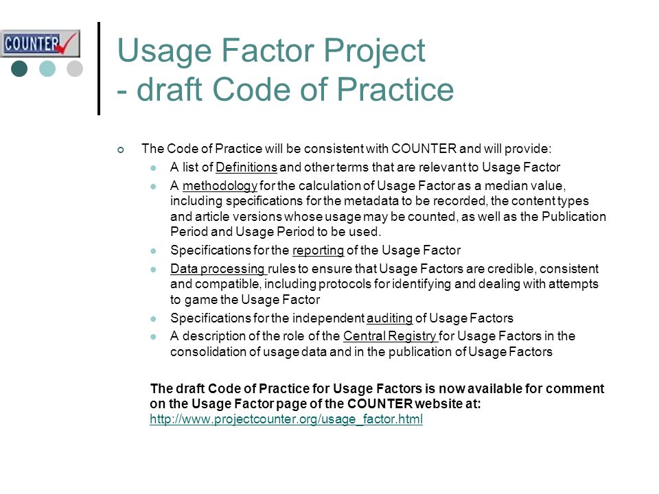 Usage Factor Project - draft Code of Practice The Code of Practice will be consistent with COUNTER and will provide: A list of Definitions and other terms that are relevant to Usage Factor A methodology for the calculation of Usage Factor as a median value, including specifications for the metadata to be recorded, the content types and article versions whose usage may be counted, as well as the Publication Period and Usage Period to be used.