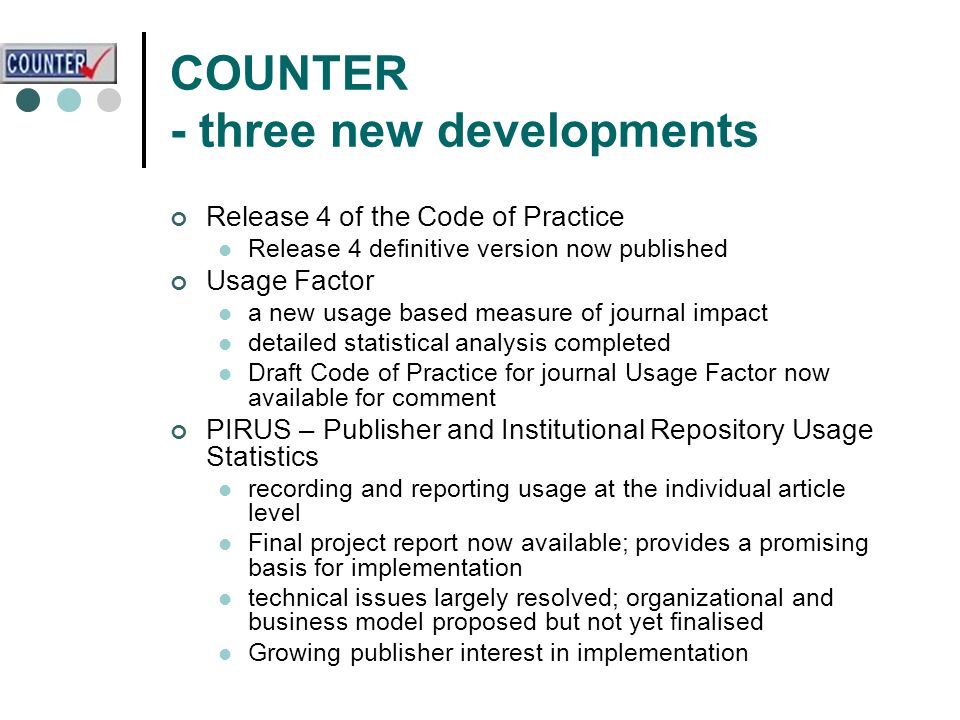 COUNTER - three new developments Release 4 of the Code of Practice Release 4 definitive version now published Usage Factor a new usage based measure of journal impact detailed statistical analysis completed Draft Code of Practice for journal Usage Factor now available for comment PIRUS – Publisher and Institutional Repository Usage Statistics recording and reporting usage at the individual article level Final project report now available; provides a promising basis for implementation technical issues largely resolved; organizational and business model proposed but not yet finalised Growing publisher interest in implementation