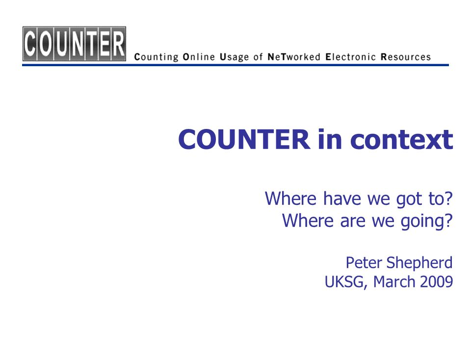 COUNTER in context Where have we got to Where are we going Peter Shepherd UKSG, March 2009