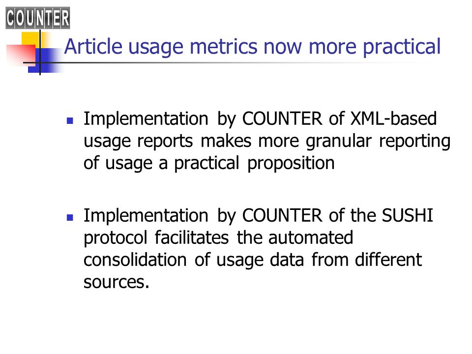 Article usage metrics now more practical Implementation by COUNTER of XML-based usage reports makes more granular reporting of usage a practical propo
