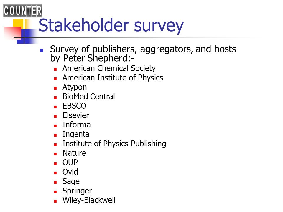 Stakeholder survey Survey of publishers, aggregators, and hosts by Peter Shepherd:- American Chemical Society American Institute of Physics Atypon Bio