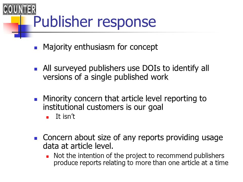 Publisher response Majority enthusiasm for concept All surveyed publishers use DOIs to identify all versions of a single published work Minority concern that article level reporting to institutional customers is our goal It isnt Concern about size of any reports providing usage data at article level.