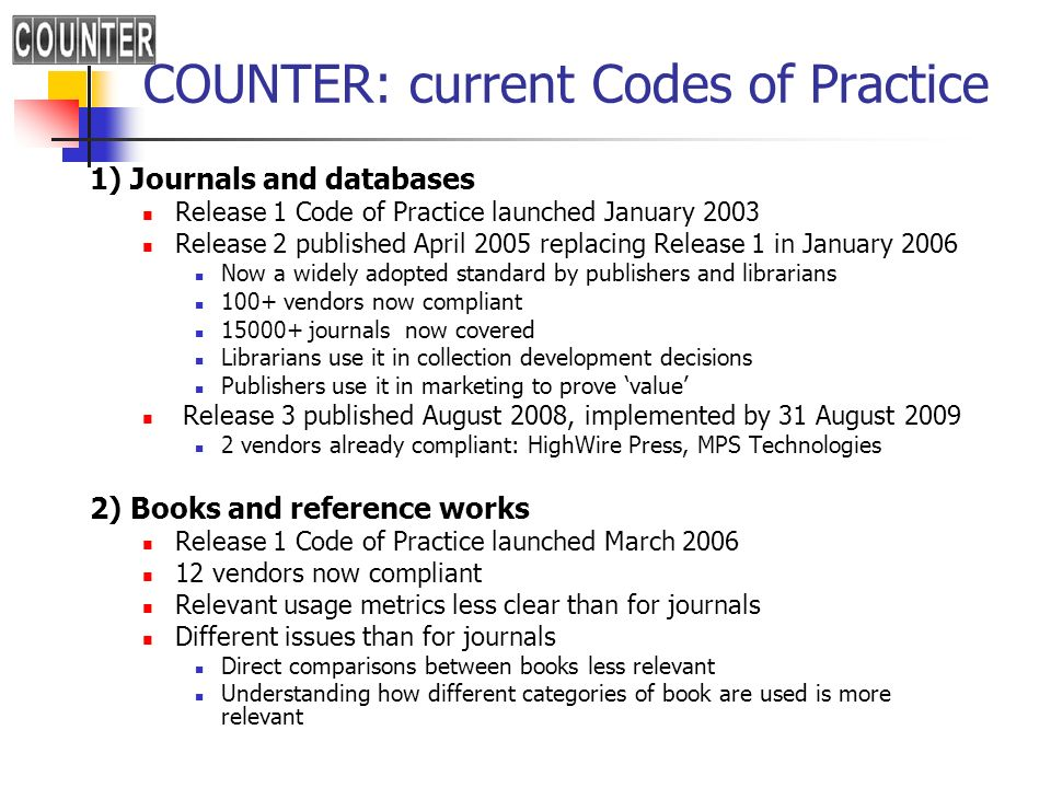 COUNTER: current Codes of Practice 1) Journals and databases Release 1 Code of Practice launched January 2003 Release 2 published April 2005 replacing Release 1 in January 2006 Now a widely adopted standard by publishers and librarians 100+ vendors now compliant 15000+ journals now covered Librarians use it in collection development decisions Publishers use it in marketing to prove value Release 3 published August 2008, implemented by 31 August 2009 2 vendors already compliant: HighWire Press, MPS Technologies 2) Books and reference works Release 1 Code of Practice launched March 2006 12 vendors now compliant Relevant usage metrics less clear than for journals Different issues than for journals Direct comparisons between books less relevant Understanding how different categories of book are used is more relevant
