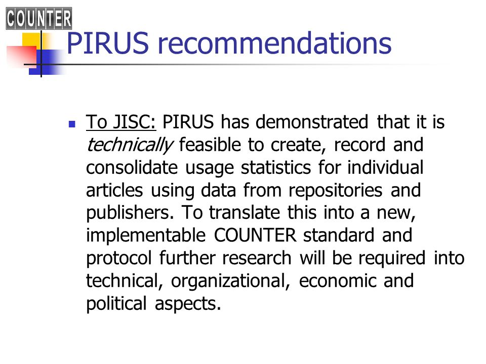 PIRUS recommendations To JISC: PIRUS has demonstrated that it is technically feasible to create, record and consolidate usage statistics for individua