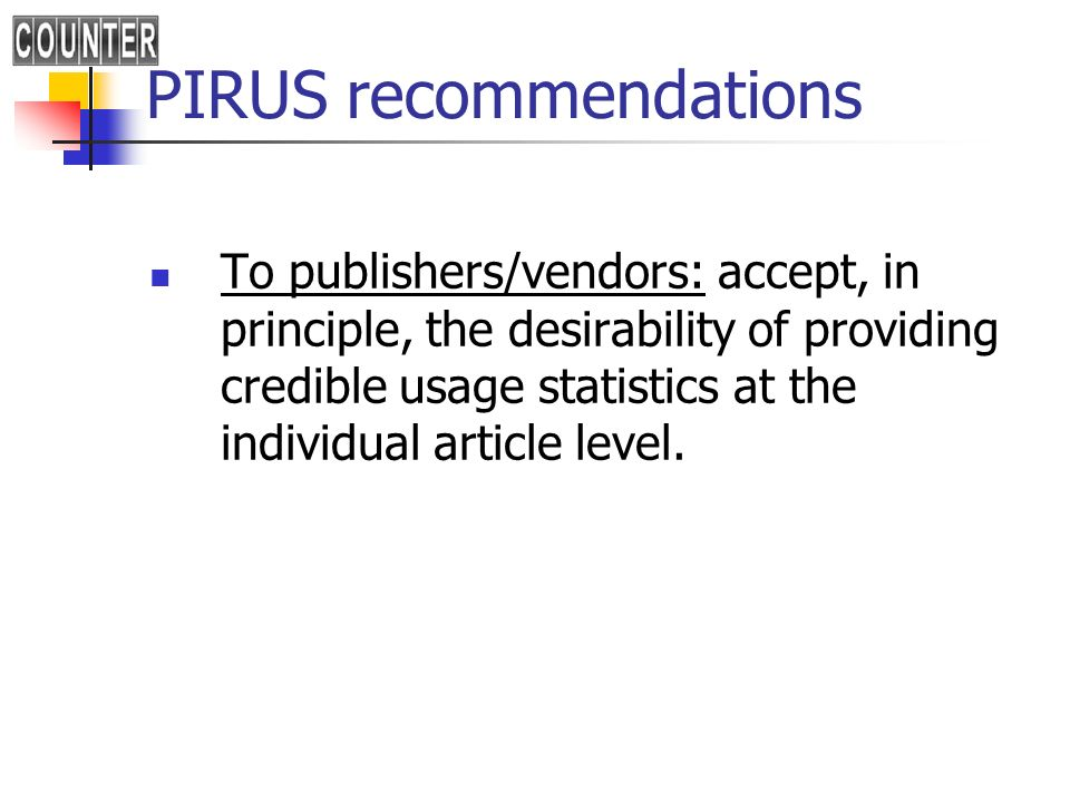 PIRUS recommendations To publishers/vendors: accept, in principle, the desirability of providing credible usage statistics at the individual article l