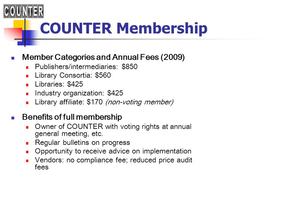 COUNTER Membership Member Categories and Annual Fees (2009) Publishers/intermediaries: $850 Library Consortia: $560 Libraries: $425 Industry organization: $425 Library affiliate: $170 (non-voting member) Benefits of full membership Owner of COUNTER with voting rights at annual general meeting, etc.