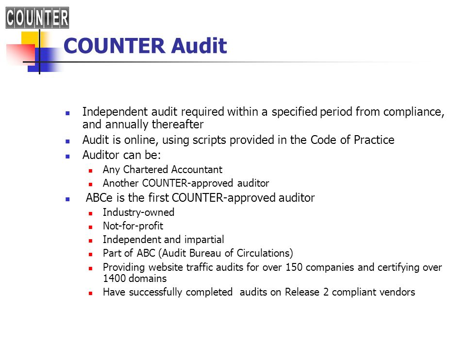 COUNTER Audit Independent audit required within a specified period from compliance, and annually thereafter Audit is online, using scripts provided in the Code of Practice Auditor can be: Any Chartered Accountant Another COUNTER-approved auditor ABCe is the first COUNTER-approved auditor Industry-owned Not-for-profit Independent and impartial Part of ABC (Audit Bureau of Circulations) Providing website traffic audits for over 150 companies and certifying over 1400 domains Have successfully completed audits on Release 2 compliant vendors